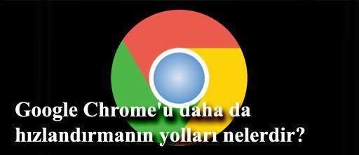 Google Chrome'u daha da hızlandırmanın yolları